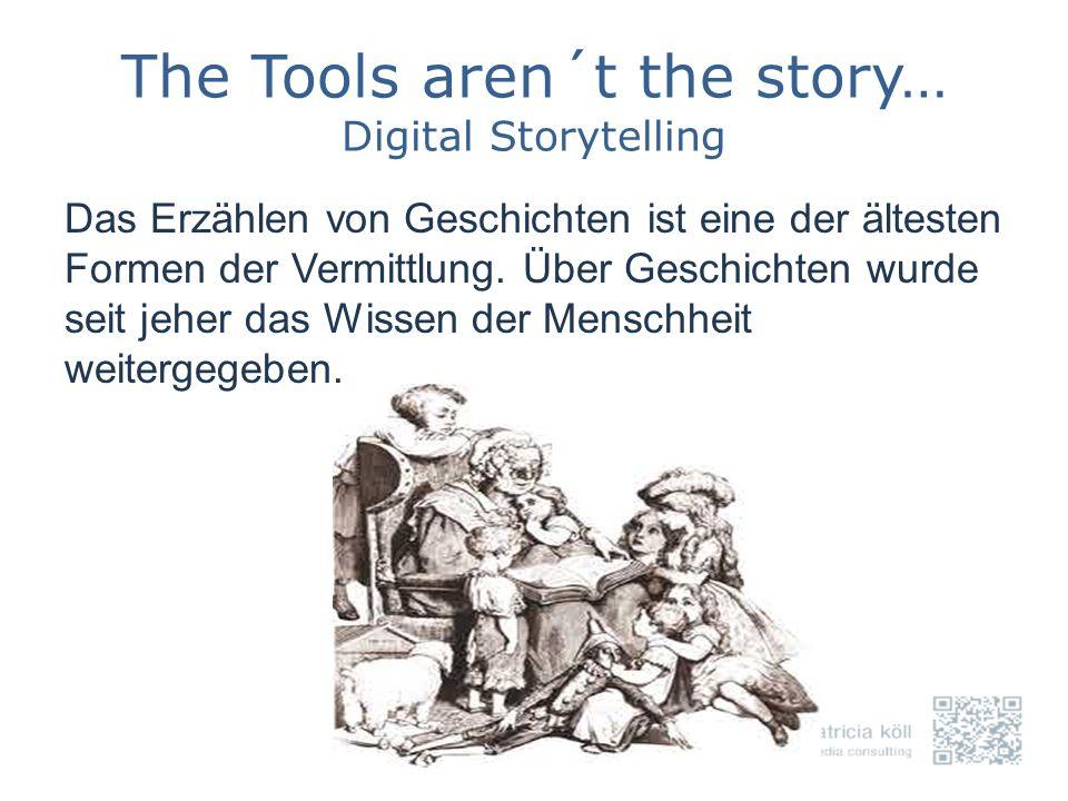 The Tools aren´t the story… Digital Storytelling Das Erzählen von Geschichten ist eine der ältesten Formen der Vermittlung. Über Geschichten wurde sei