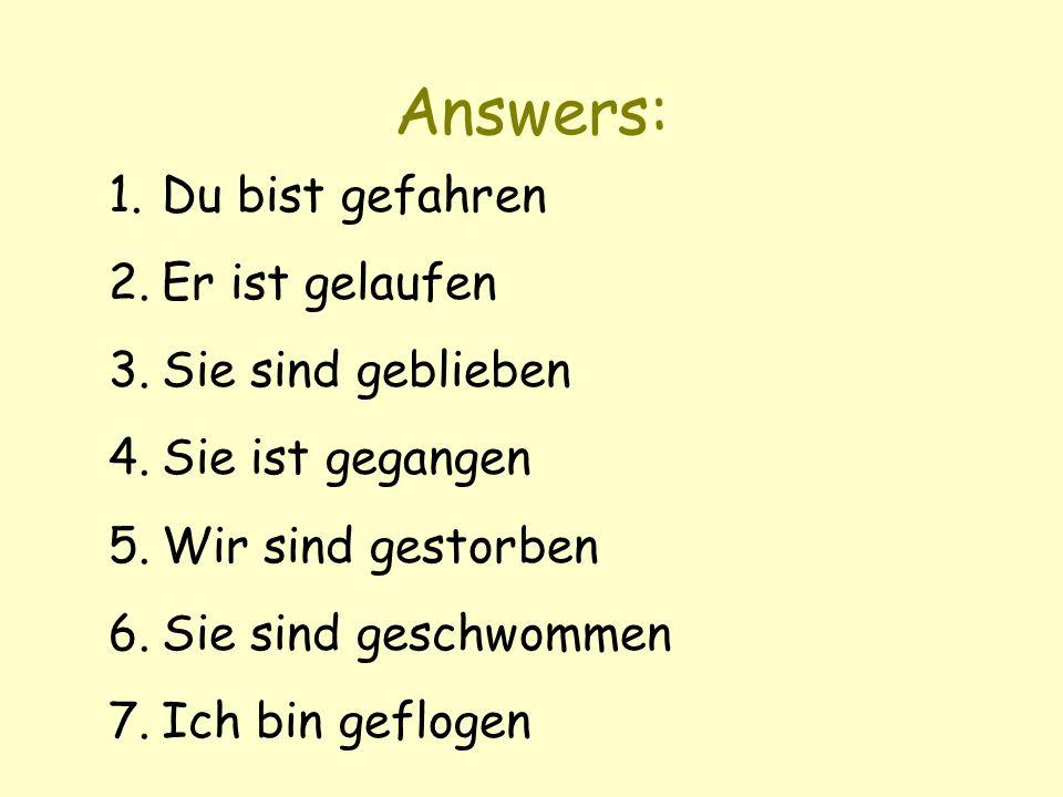 Answers: 1.Du bist gefahren 2.Er ist gelaufen 3.Sie sind geblieben 4.Sie ist gegangen 5.Wir sind gestorben 6.Sie sind geschwommen 7.Ich bin geflogen