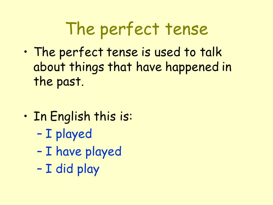 The perfect tense is used to talk about things that have happened in the past. In English this is: –I played –I have played –I did play