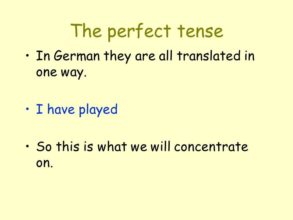 The perfect tense In German they are all translated in one way. I have played So this is what we will concentrate on.
