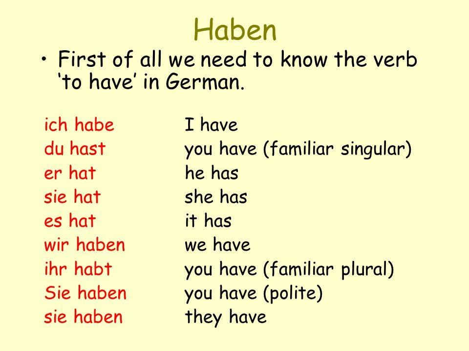 Haben First of all we need to know the verb to have in German. ich habeI have du hastyou have (familiar singular) er hathe has sie hatshe has es hatit