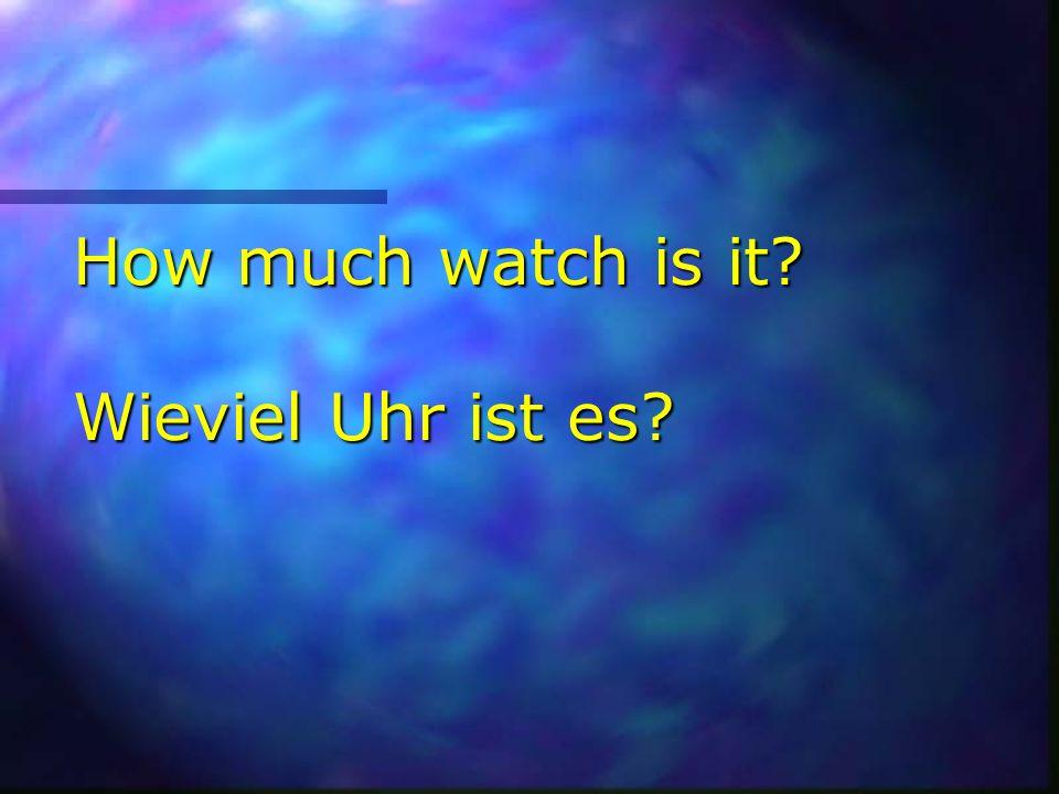 How much watch is it? Wieviel Uhr ist es?