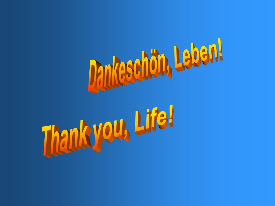 Danke Leben… …für alles denn es ist gut - alles hat seine Bestimmung und seinen Sinn. Thank you, Life... …for everything, because it is very good – ev