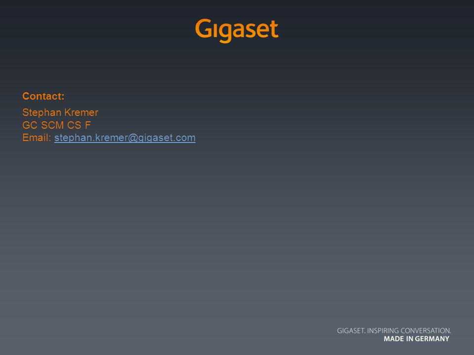 | 9 |16/05/2014 Contact: Stephan Kremer GC SCM CS F Email: stephan.kremer@gigaset.comstephan.kremer@gigaset.com