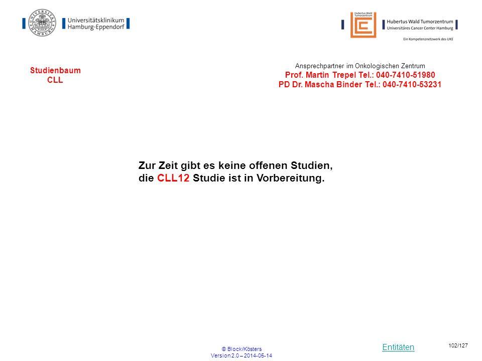 Entitäten © Block/Kösters Version 2.0 – 2014-05-14 102/127 Studienbaum CLL Ansprechpartner im Onkologischen Zentrum Prof. Martin Trepel Tel.: 040-7410
