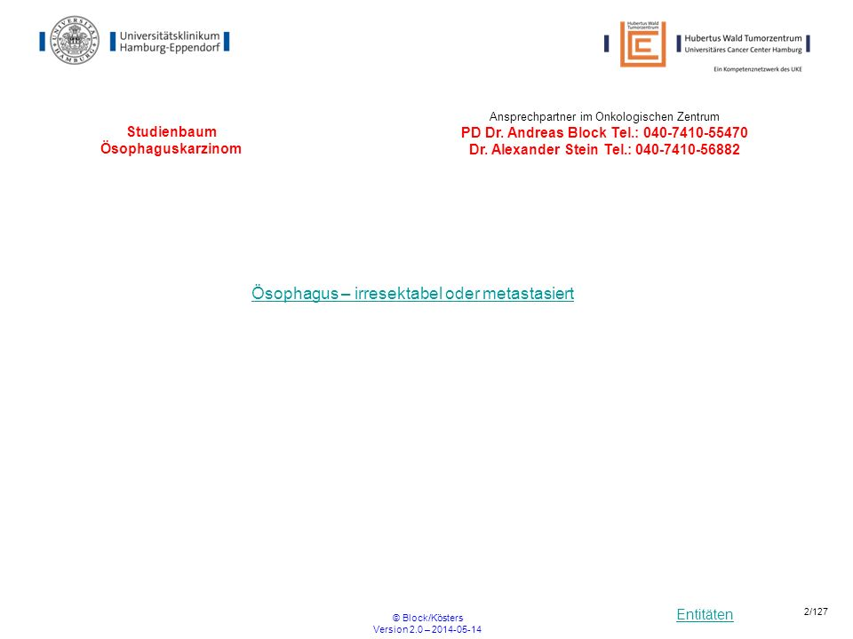 Entitäten © Block/Kösters Version 2.0 – 2014-05-14 3/127 Studienbaum Ösophaguskarzinom (irresektabel oder metastasiert) Plattenepithel- karzinom metastasiert / lokal fortgeschritten POWER LEOPARD II Plattenepithel-/ Adenokarzinom nicht metastasiert / lokal fortgeschritten / irresektabel UKE*, HOPA* * UKE= Universitätsklinikum Hamburg Eppendorf-II.
