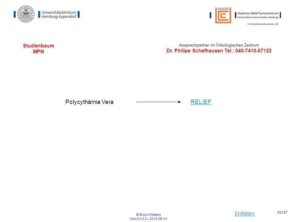 Entitäten © Block/Kösters Version 2.0 – 2014-05-14 43/127 Studienbaum MPN RELIEFPolycythämia Vera Ansprechpartner im Onkologischen Zentrum Dr. Philipe