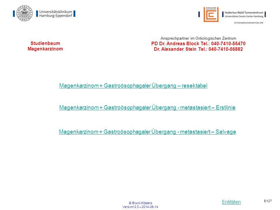Entitäten © Block/Kösters Version 2.0 – 2014-05-14 6/127 Studienbaum Magenkarzinom + Gastroösophagealer Übergang - metastasiert - Erstlinie PaFLO Erstlinie HER2+ JACOB cMET- HER2- UKE* * UKE= Universitätsklinikum Hamburg Eppendorf-II.