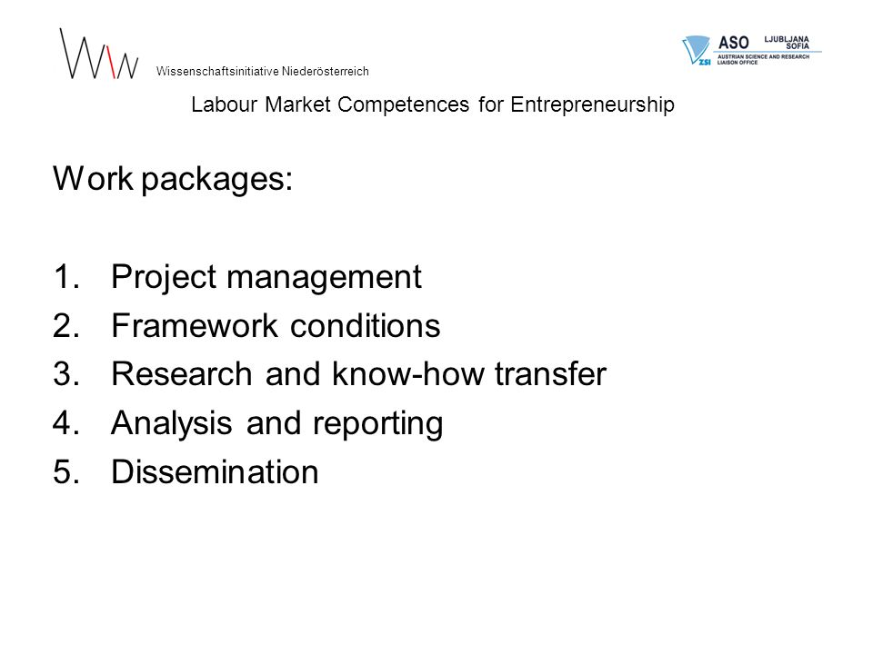 Work packages: 1.Project management 2.Framework conditions 3.Research and know-how transfer 4.Analysis and reporting 5.Dissemination Wissenschaftsinitiative Niederösterreich Labour Market Competences for Entrepreneurship