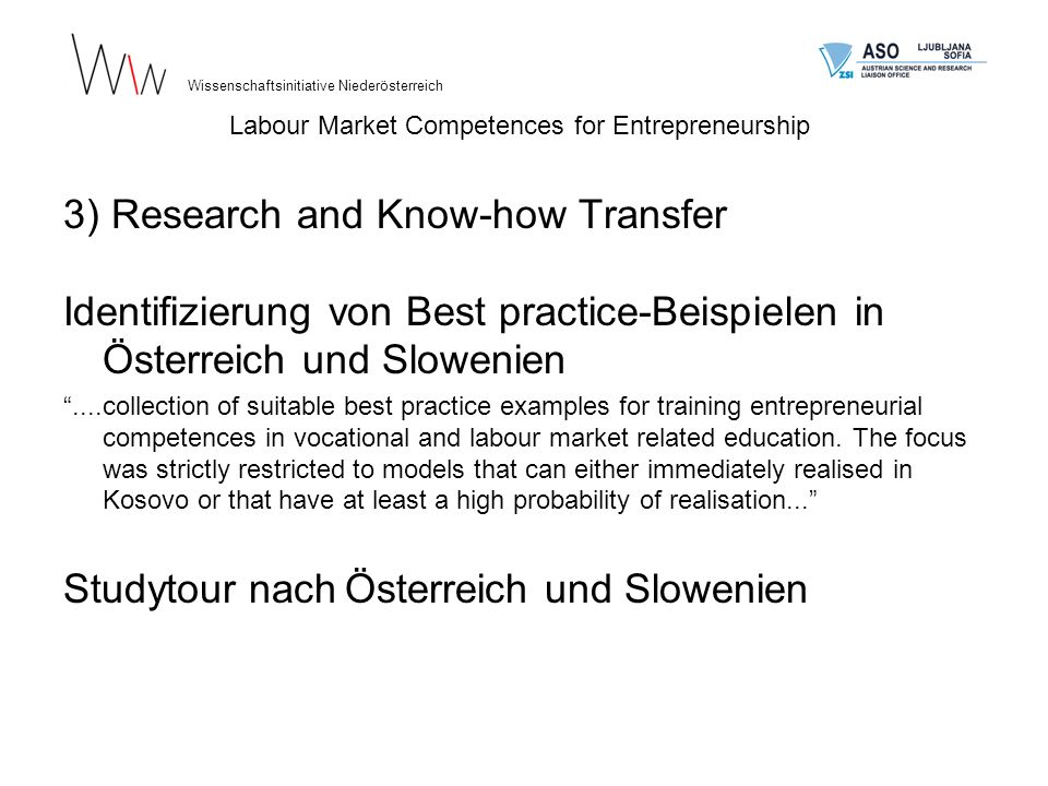 3) Research and Know-how Transfer Identifizierung von Best practice-Beispielen in Österreich und Slowenien....collection of suitable best practice examples for training entrepreneurial competences in vocational and labour market related education.