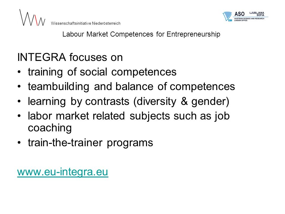 INTEGRA focuses on training of social competences teambuilding and balance of competences learning by contrasts (diversity & gender) labor market related subjects such as job coaching train-the-trainer programs www.eu-integra.eu Wissenschaftsinitiative Niederösterreich Labour Market Competences for Entrepreneurship