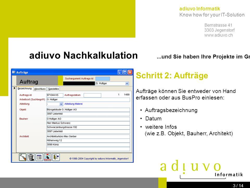adiuvo Informatik Know how for your IT-Solution Bernstrasse 41 3303 Jegenstorf www.adiuvo.ch 2 / 14 adiuvo Nachkalkulation...und Sie haben Ihre Projekte im Griff Schritt 1: Mitarbeiterdaten Von allen Mitarbeitern erfassen Sie...