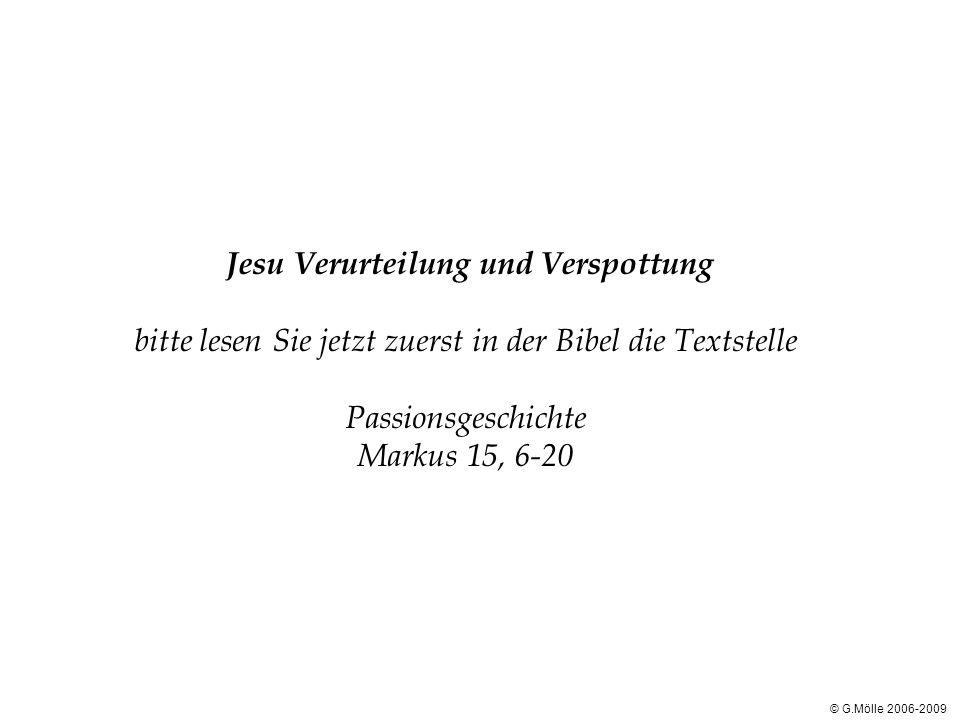 Jesu Verurteilung und Verspottung bitte lesen Sie jetzt zuerst in der Bibel die Textstelle Passionsgeschichte Markus 15, 6-20 © G.Mölle 2006-2009