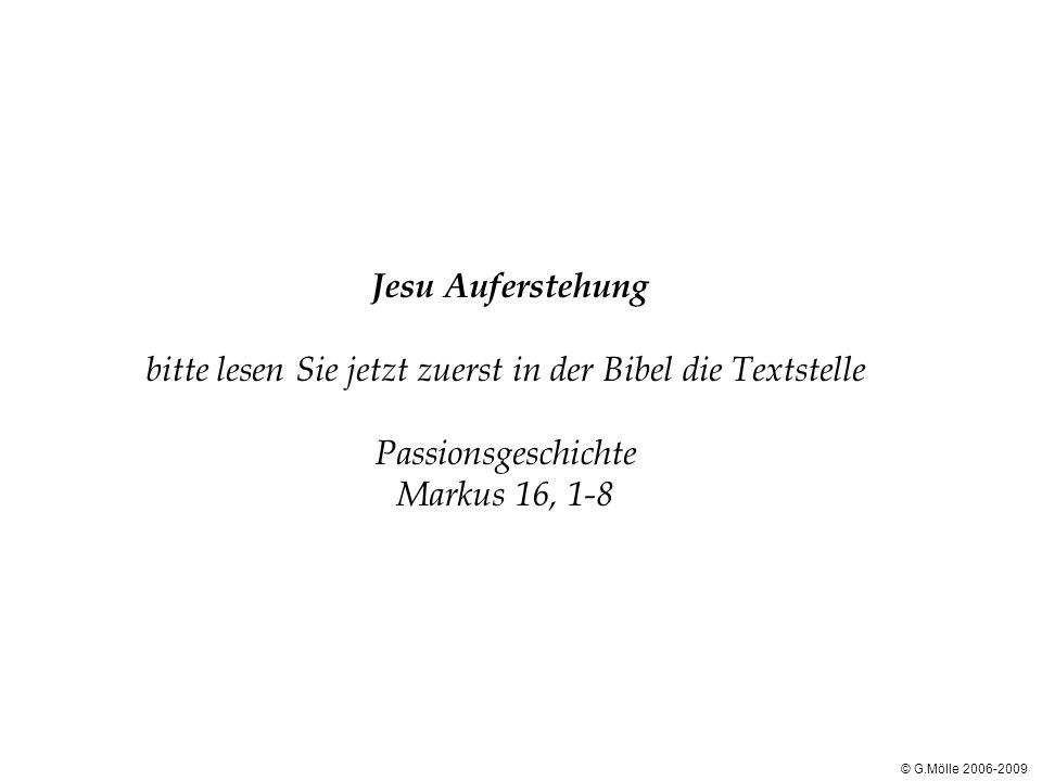 Jesu Auferstehung bitte lesen Sie jetzt zuerst in der Bibel die Textstelle Passionsgeschichte Markus 16, 1-8 © G.Mölle 2006-2009