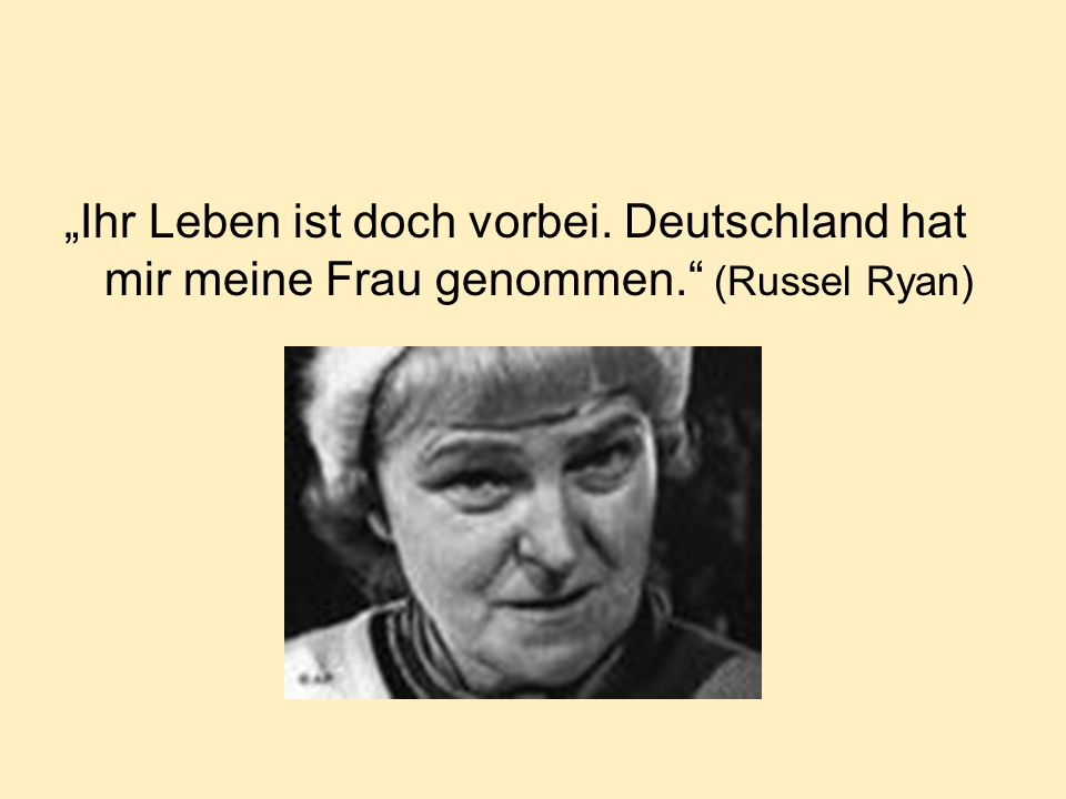 Ihr Leben ist doch vorbei. Deutschland hat mir meine Frau genommen. (Russel Ryan)