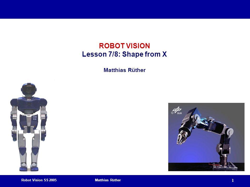 Robot Vision SS 2005 Matthias Rüther 1 ROBOT VISION Lesson 7/8: Shape from X Matthias Rüther