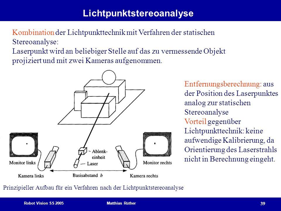 Robot Vision SS 2005 Matthias Rüther 39 Lichtpunktstereoanalyse Kombination der Lichtpunkttechnik mit Verfahren der statischen Stereoanalyse: Laserpun