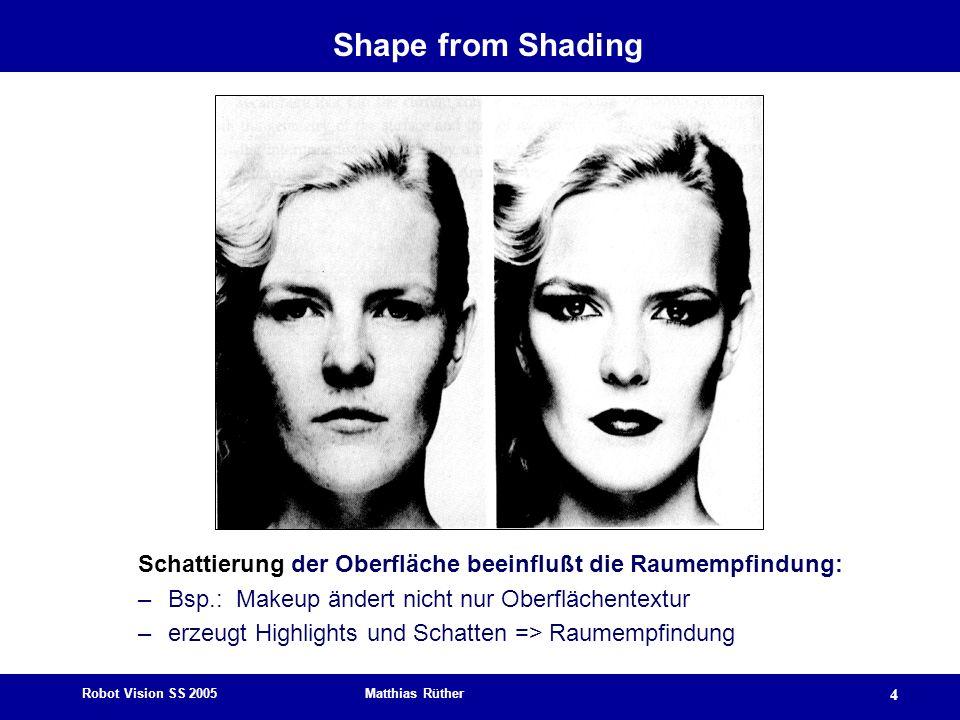 Robot Vision SS 2005 Matthias Rüther 4 Shape from Shading Schattierung der Oberfläche beeinflußt die Raumempfindung: –Bsp.: Makeup ändert nicht nur Ob