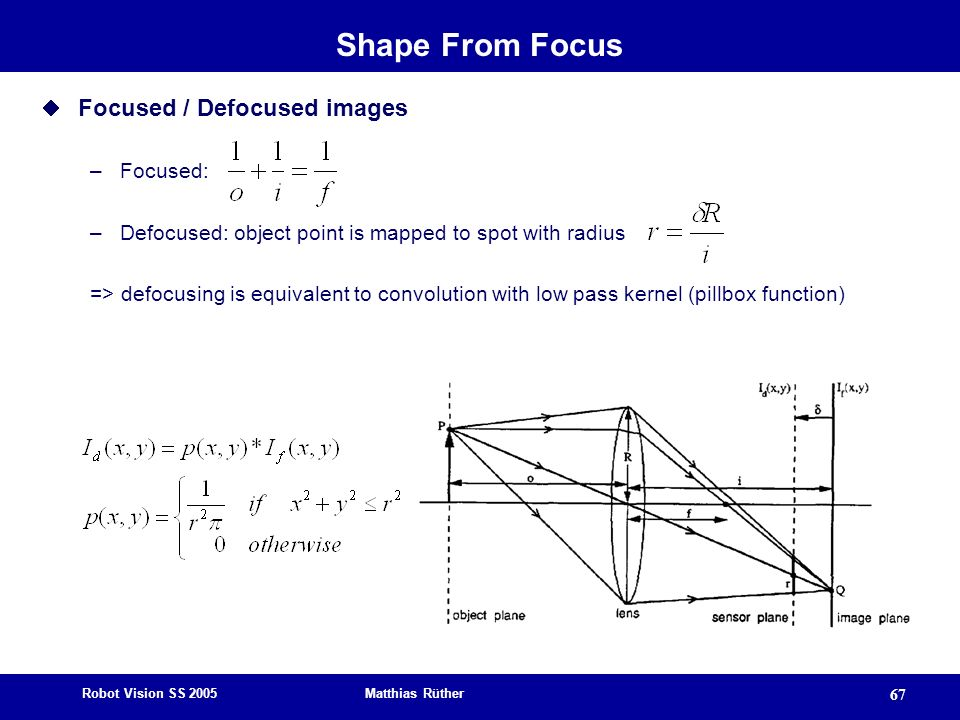 Robot Vision SS 2005 Matthias Rüther 67 Shape From Focus Focused / Defocused images –Focused: –Defocused: object point is mapped to spot with radius => defocusing is equivalent to convolution with low pass kernel (pillbox function)