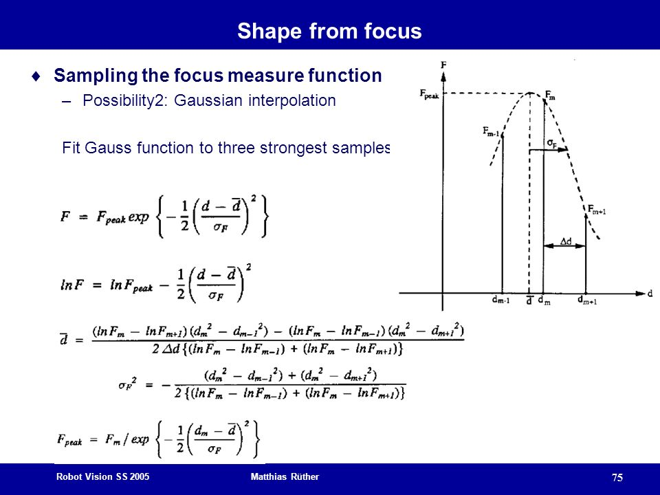 Robot Vision SS 2005 Matthias Rüther 75 Shape from focus Sampling the focus measure function –Possibility2: Gaussian interpolation Fit Gauss function to three strongest samples