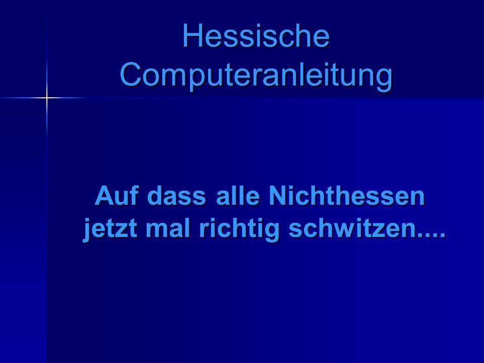 Hessische Computeranleitung Auf dass alle Nichthessen jetzt mal richtig schwitzen....