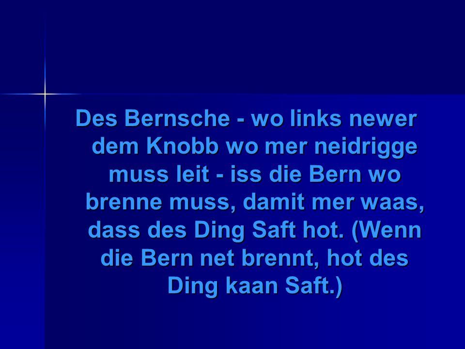 Des Bernsche - wo links newer dem Knobb wo mer neidrigge muss leit - iss die Bern wo brenne muss, damit mer waas, dass des Ding Saft hot.