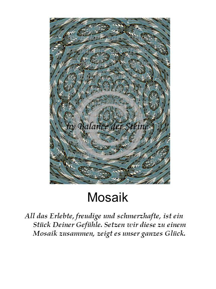 Mosaik All das Erlebte, freudige und schmerzhafte, ist ein Stück Deiner Gefühle. Setzen wir diese zu einem Mosaik zusammen, zeigt es unser ganzes Glüc