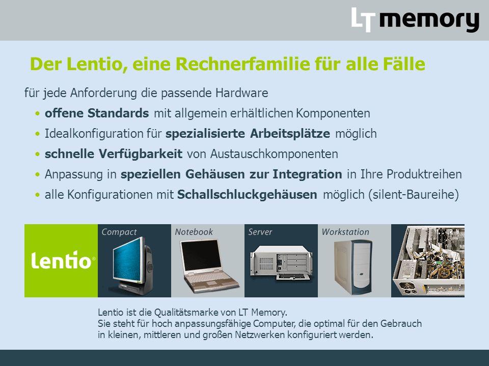 Der Lentio, eine Rechnerfamilie für alle Fälle für jede Anforderung die passende Hardware offene Standards mit allgemein erhältlichen Komponenten Idealkonfiguration für spezialisierte Arbeitsplätze möglich schnelle Verfügbarkeit von Austauschkomponenten Anpassung in speziellen Gehäusen zur Integration in Ihre Produktreihen alle Konfigurationen mit Schallschluckgehäusen möglich (silent-Baureihe) Lentio ist die Qualitätsmarke von LT Memory.