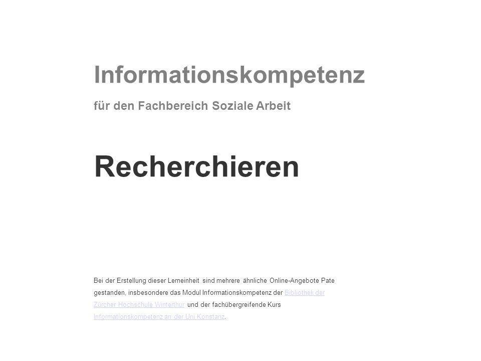 Informationskompetenz für den Fachbereich Soziale Arbeit Recherchieren Bei der Erstellung dieser Lerneinheit sind mehrere ähnliche Online-Angebote Pate gestanden, insbesondere das Modul Informationskompetenz der Bibliothek der Zürcher Hochschule Winterthur und der fachübergreifende Kurs Informationskompetenz an der Uni Konstanz.Bibliothek der Zürcher Hochschule Winterthur Informationskompetenz an der Uni Konstanz