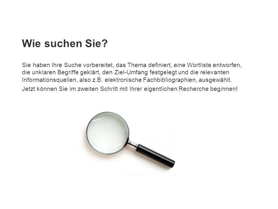 Wie suchen Sie? Sie haben Ihre Suche vorbereitet, das Thema definiert, eine Wortliste entworfen, die unklaren Begriffe geklärt, den Ziel-Umfang festge