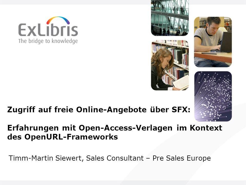 Zugriff auf freie Online-Angebote über SFX: Erfahrungen mit Open-Access-Verlagen im Kontext des OpenURL-Frameworks Timm-Martin Siewert, Sales Consultant – Pre Sales Europe
