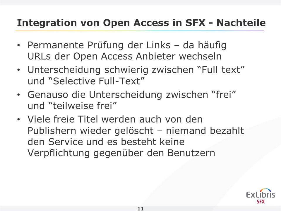 11 Integration von Open Access in SFX - Nachteile Permanente Prüfung der Links – da häufig URLs der Open Access Anbieter wechseln Unterscheidung schwierig zwischen Full text und Selective Full-Text Genauso die Unterscheidung zwischen frei und teilweise frei Viele freie Titel werden auch von den Publishern wieder gelöscht – niemand bezahlt den Service und es besteht keine Verpflichtung gegenüber den Benutzern