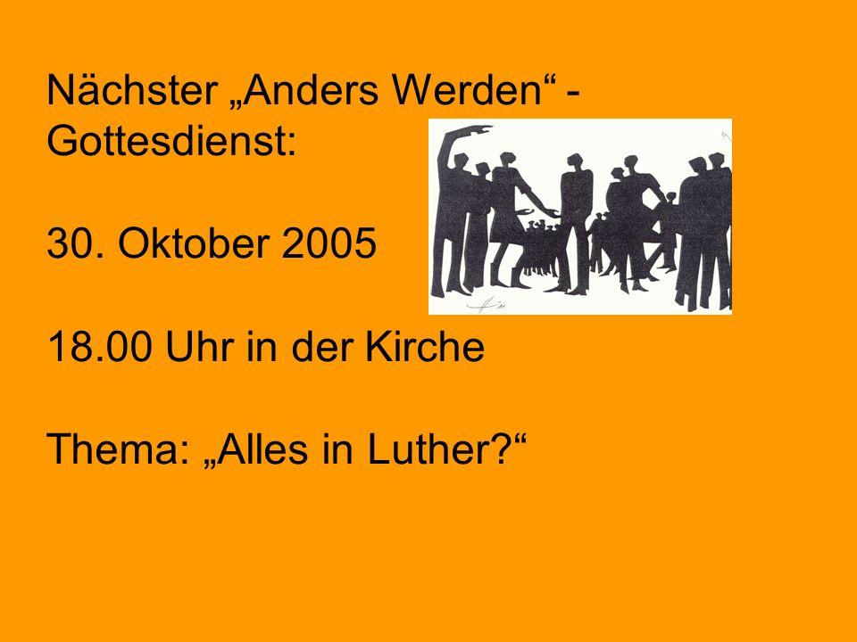 Nächster Anders Werden - Gottesdienst: 30. Oktober 2005 18.00 Uhr in der Kirche Thema: Alles in Luther?