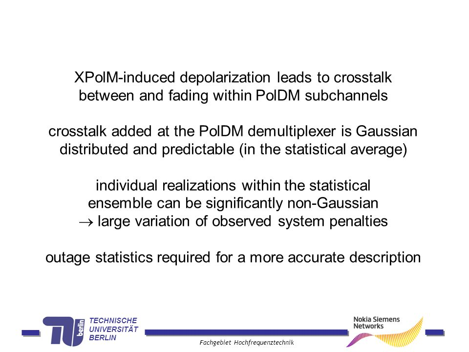 TECHNISCHE UNIVERSITÄT BERLIN Fachgebiet Hochfrequenztechnik XPolM-induced depolarization leads to crosstalk between and fading within PolDM subchannels crosstalk added at the PolDM demultiplexer is Gaussian distributed and predictable (in the statistical average) individual realizations within the statistical ensemble can be significantly non-Gaussian large variation of observed system penalties outage statistics required for a more accurate description