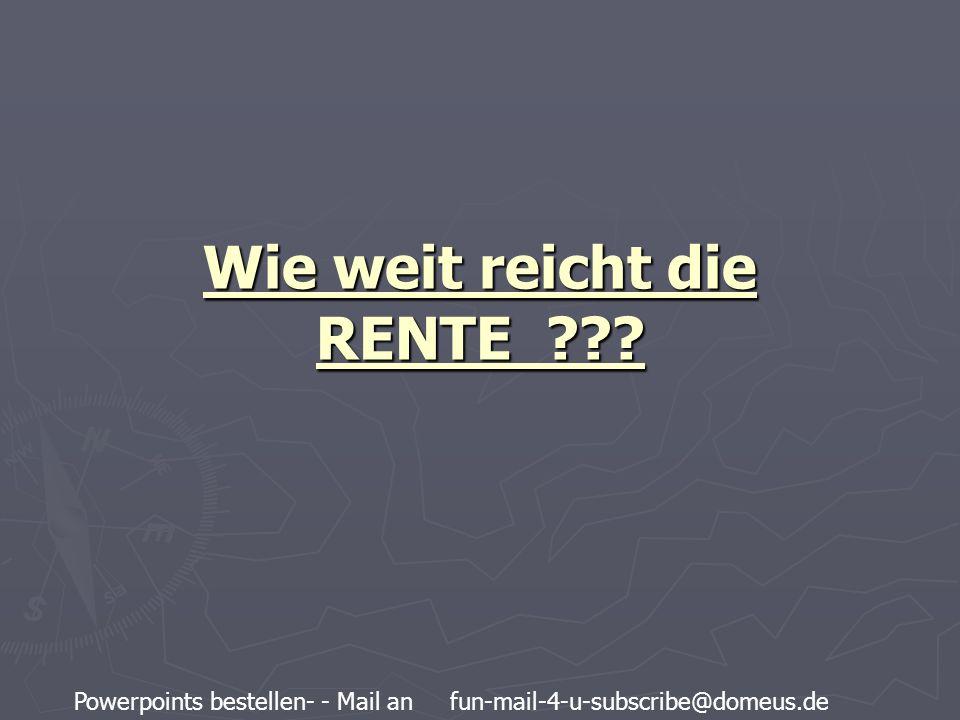 Powerpoints bestellen- - Mail an fun-mail-4-u-subscribe@domeus.de Wie weit reicht die RENTE ???