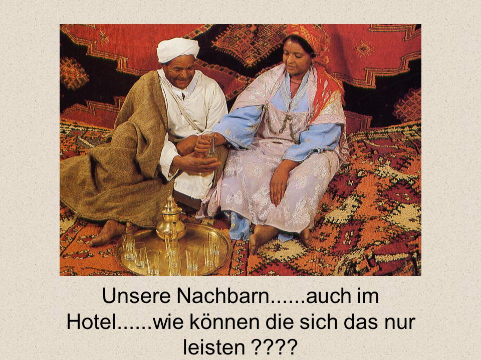 Unsere Nachbarn......auch im Hotel......wie können die sich das nur leisten ????