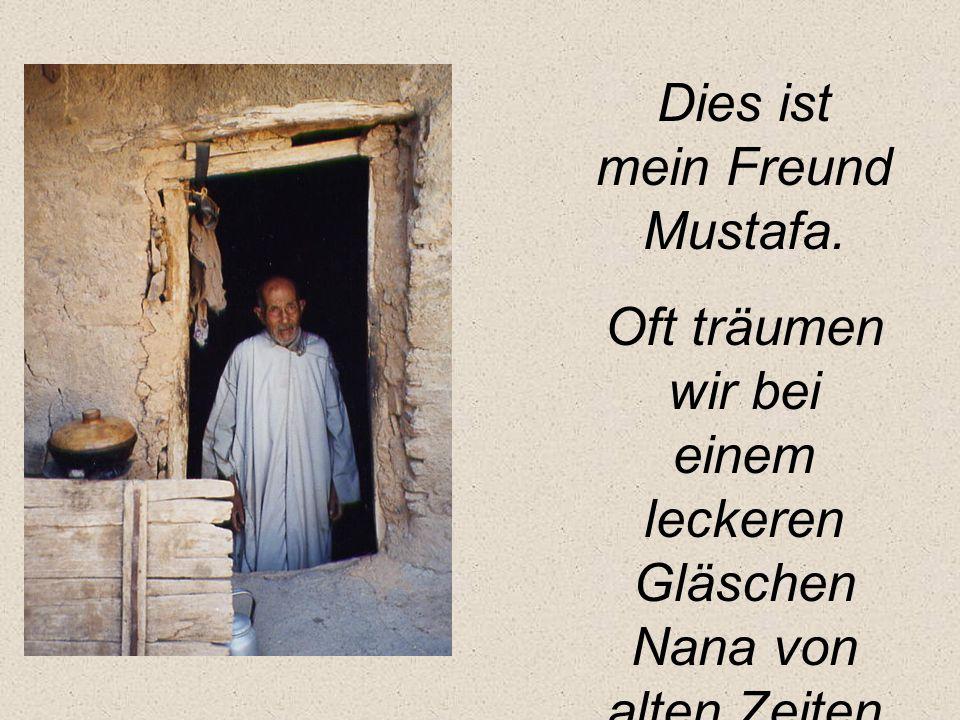 Dies ist mein Freund Mustafa. Oft träumen wir bei einem leckeren Gläschen Nana von alten Zeiten