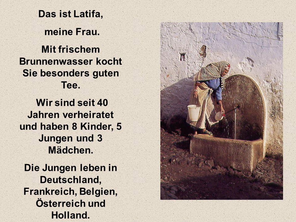 Das ist Latifa, meine Frau. Mit frischem Brunnenwasser kocht Sie besonders guten Tee. Wir sind seit 40 Jahren verheiratet und haben 8 Kinder, 5 Jungen