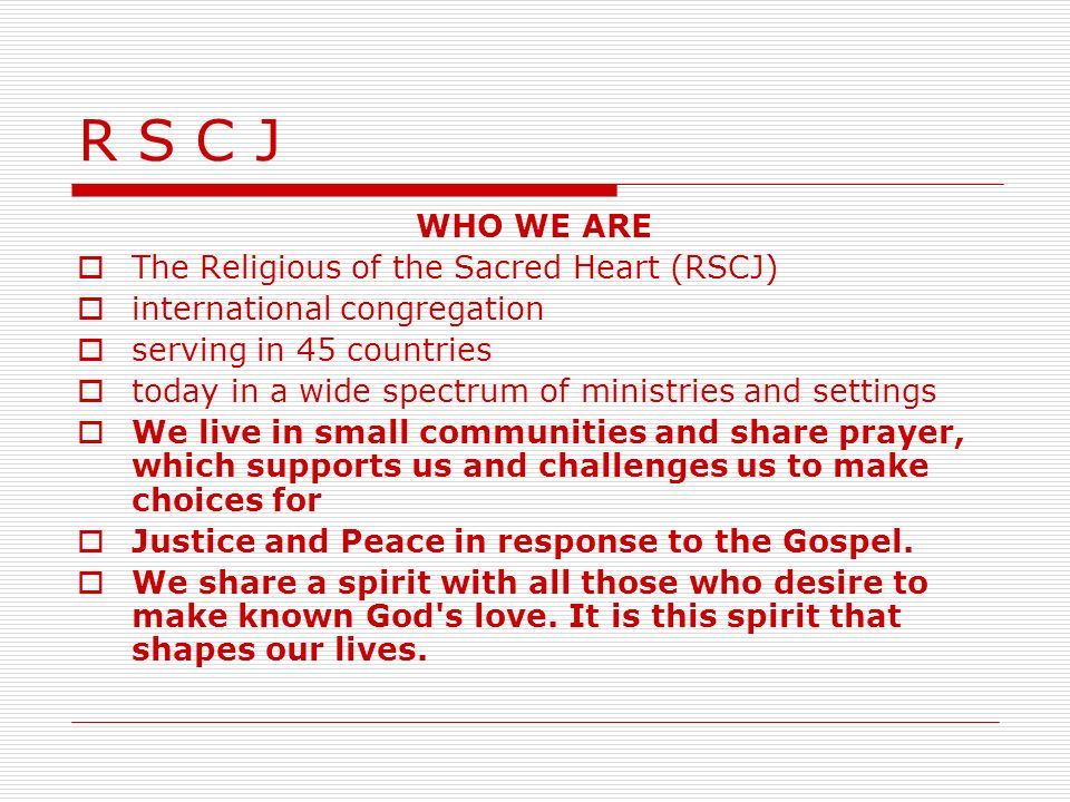 R S C J WHO WE ARE The Religious of the Sacred Heart (RSCJ) international congregation serving in 45 countries today in a wide spectrum of ministries