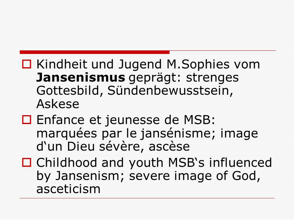 Kindheit und Jugend M.Sophies vom Jansenismus geprägt: strenges Gottesbild, Sündenbewusstsein, Askese Enfance et jeunesse de MSB: marquées par le jansénisme; image dun Dieu sévère, ascèse Childhood and youth MSBs influenced by Jansenism; severe image of God, asceticism