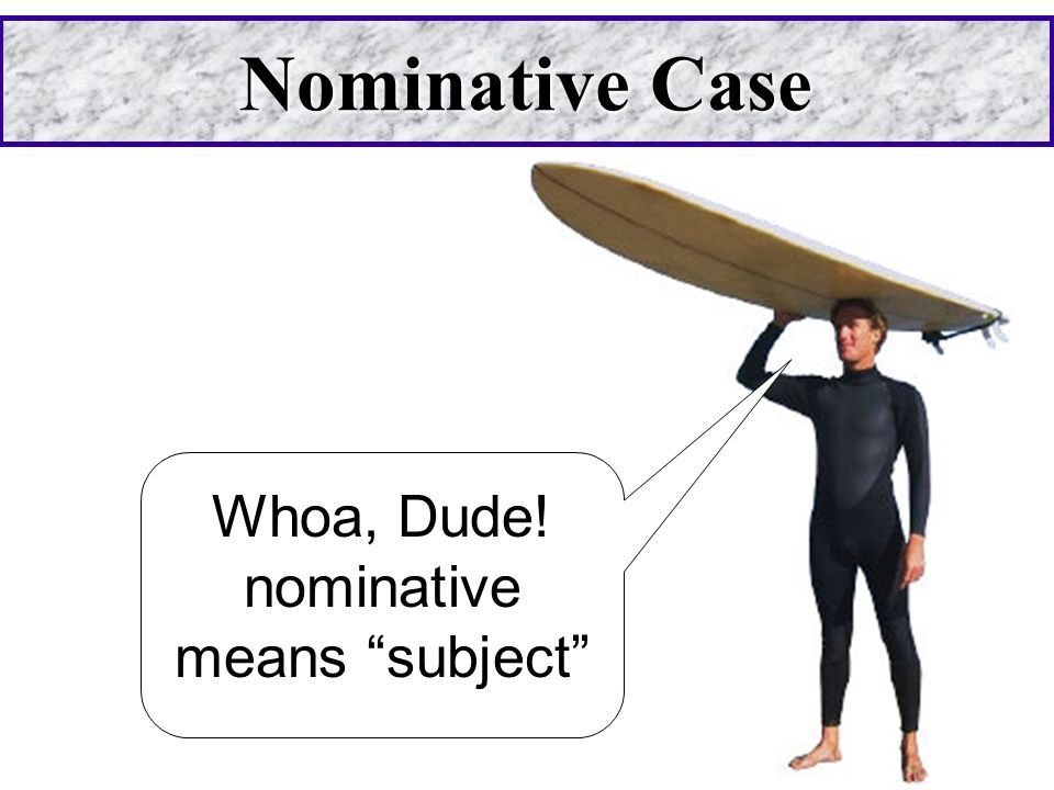 Nominative Case Whoa, Dude! nominative means subject
