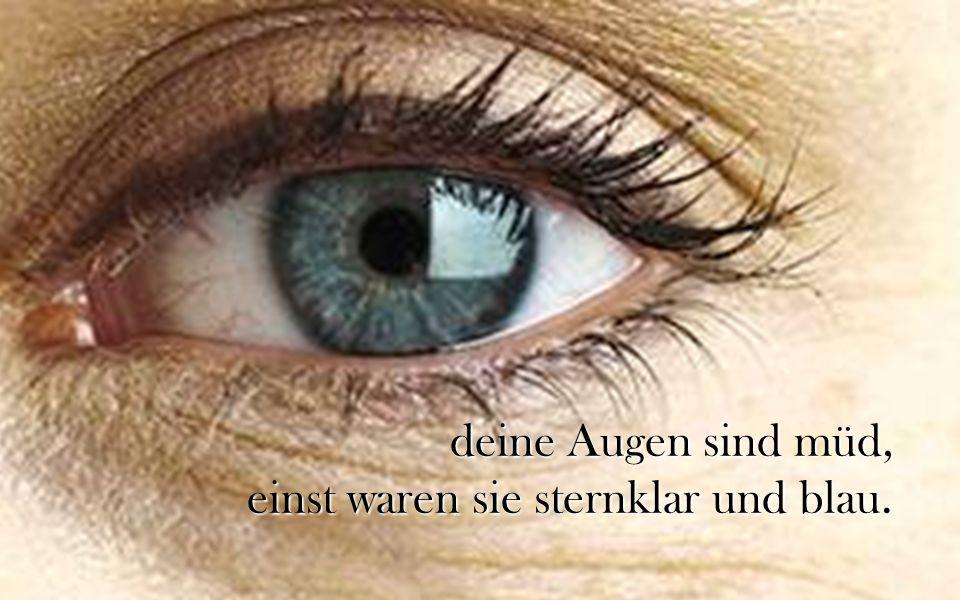 deine Augen sind müd, einst waren sie sternklar und blau.