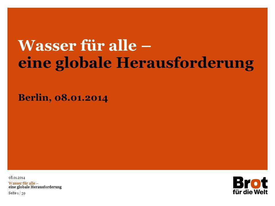 08.01.2014 Wasser für alle – eine globale Herausforderung Seite 1 / 39 Wasser für alle – eine globale Herausforderung Berlin, 08.01.2014