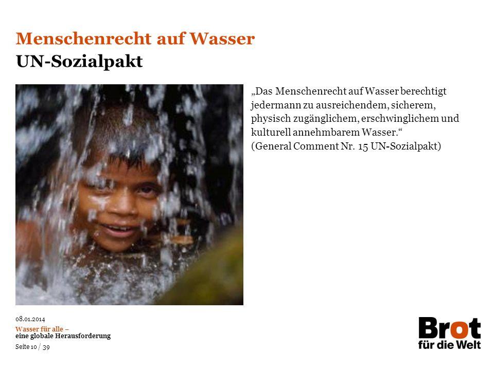 08.01.2014 Wasser für alle – eine globale Herausforderung Seite 10 / 39 Das Menschenrecht auf Wasser berechtigt jedermann zu ausreichendem, sicherem,