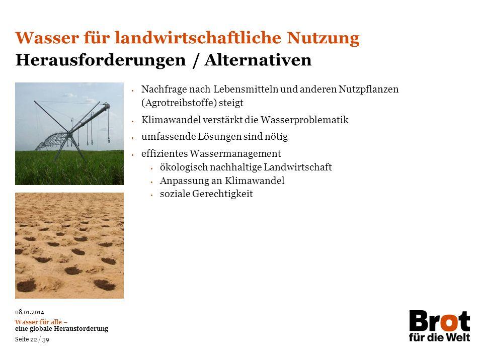 08.01.2014 Wasser für alle – eine globale Herausforderung Seite 22 / 39 Nachfrage nach Lebensmitteln und anderen Nutzpflanzen (Agrotreibstoffe) steigt