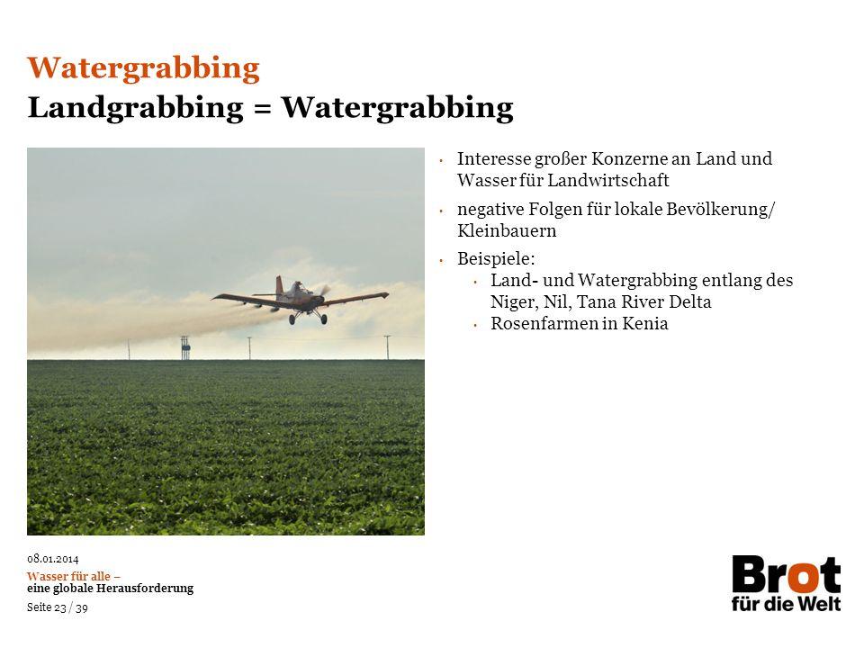 08.01.2014 Wasser für alle – eine globale Herausforderung Seite 23 / 39 Interesse großer Konzerne an Land und Wasser für Landwirtschaft negative Folge
