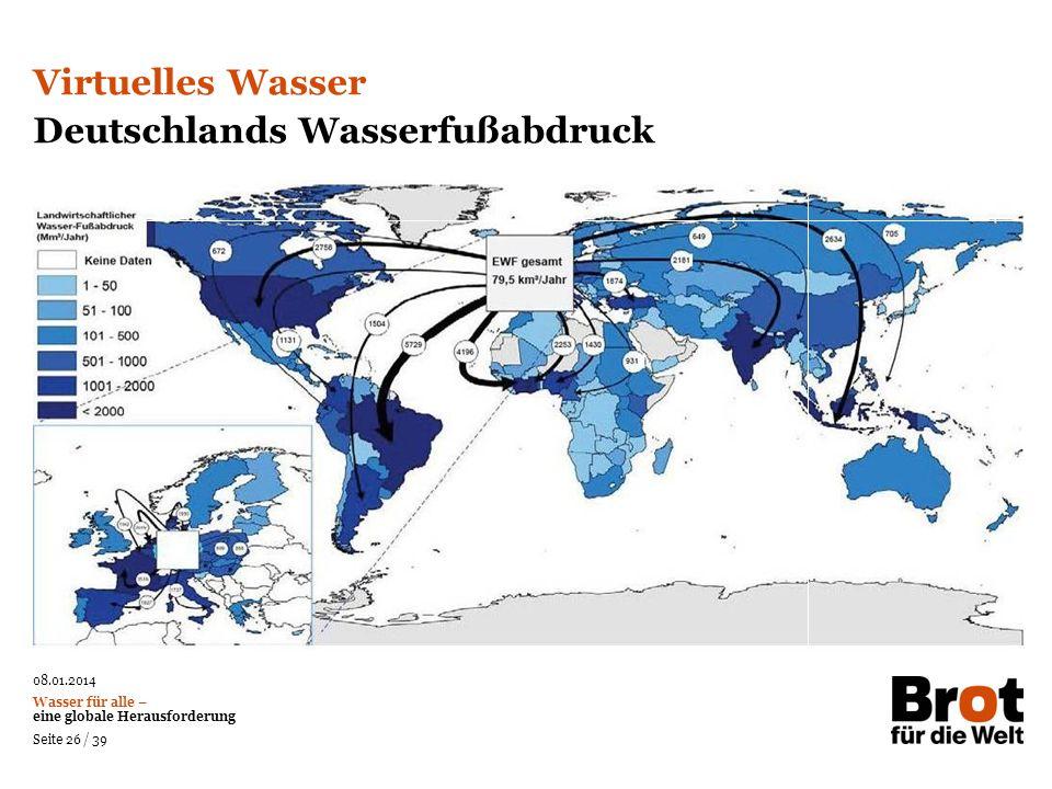 08.01.2014 Wasser für alle – eine globale Herausforderung Seite 26 / 39 Virtuelles Wasser Deutschlands Wasserfußabdruck