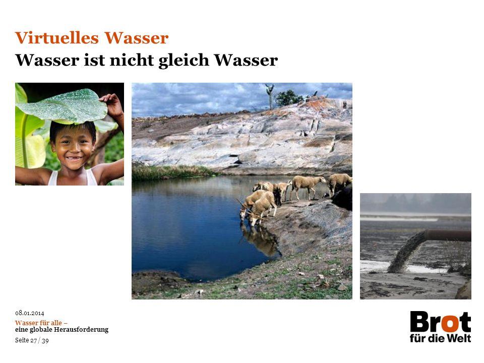 08.01.2014 Wasser für alle – eine globale Herausforderung Seite 27 / 39 Virtuelles Wasser Wasser ist nicht gleich Wasser