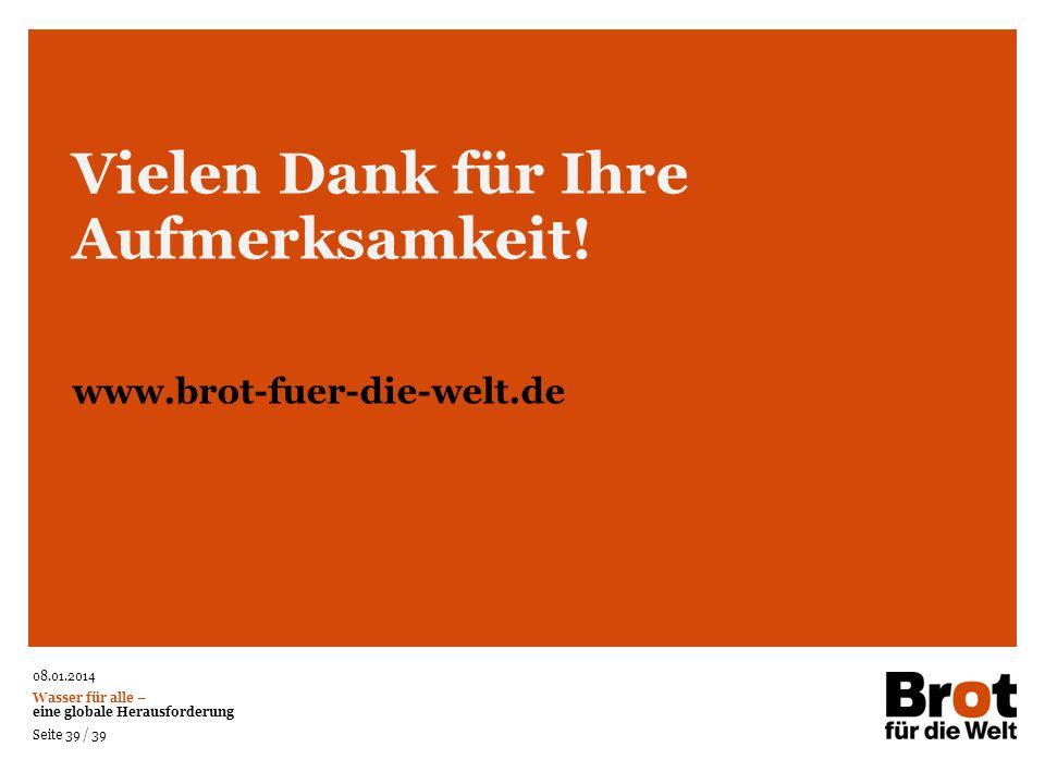 08.01.2014 Wasser für alle – eine globale Herausforderung Seite 39 / 39 Vielen Dank für Ihre Aufmerksamkeit! www.brot-fuer-die-welt.de