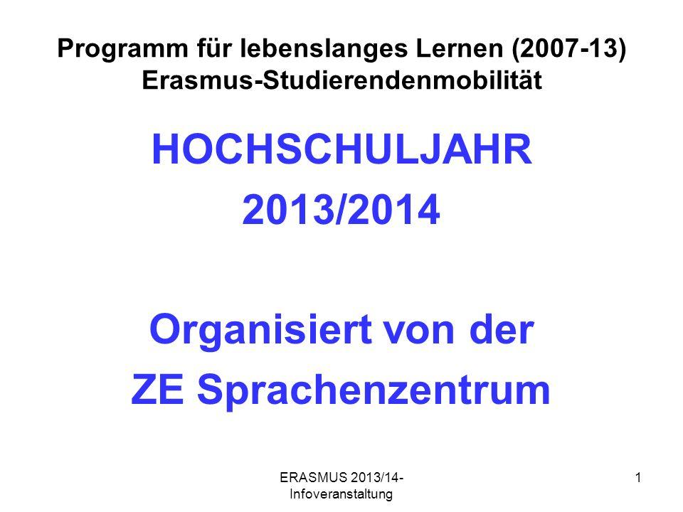 ERASMUS 2013/14- Infoveranstaltung 1 Programm für lebenslanges Lernen (2007-13) Erasmus-Studierendenmobilität HOCHSCHULJAHR 2013/2014 Organisiert von der ZE Sprachenzentrum